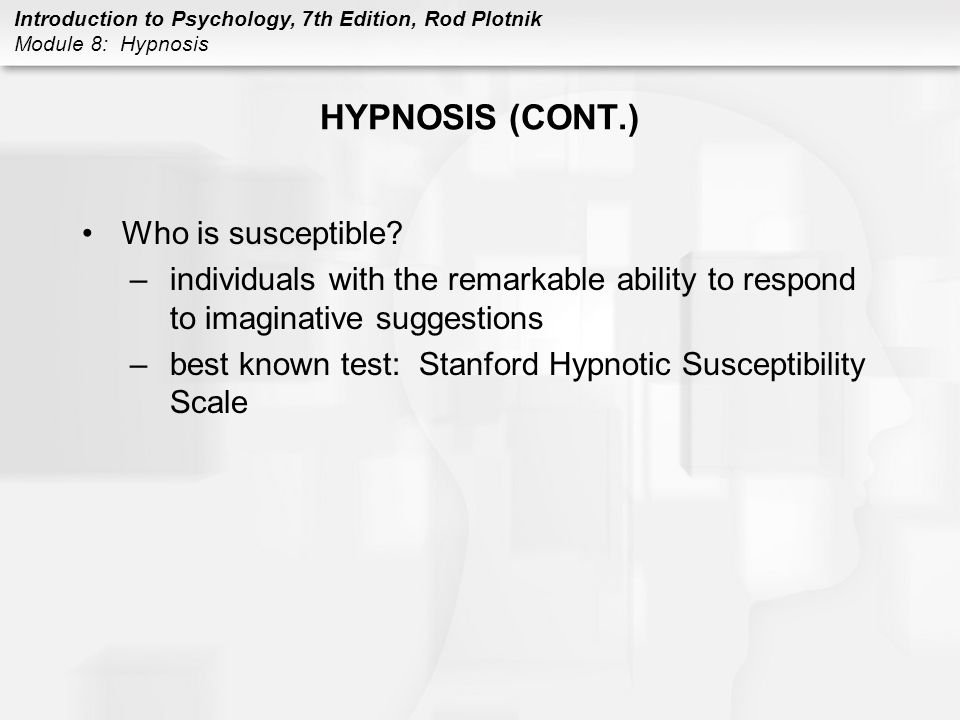 Introduction to Psychology, 7th Edition, Rod Plotnik Module 8: Hypnosis HYPNOSIS (CONT.) Who is susceptible? –individuals with the remarkable ability