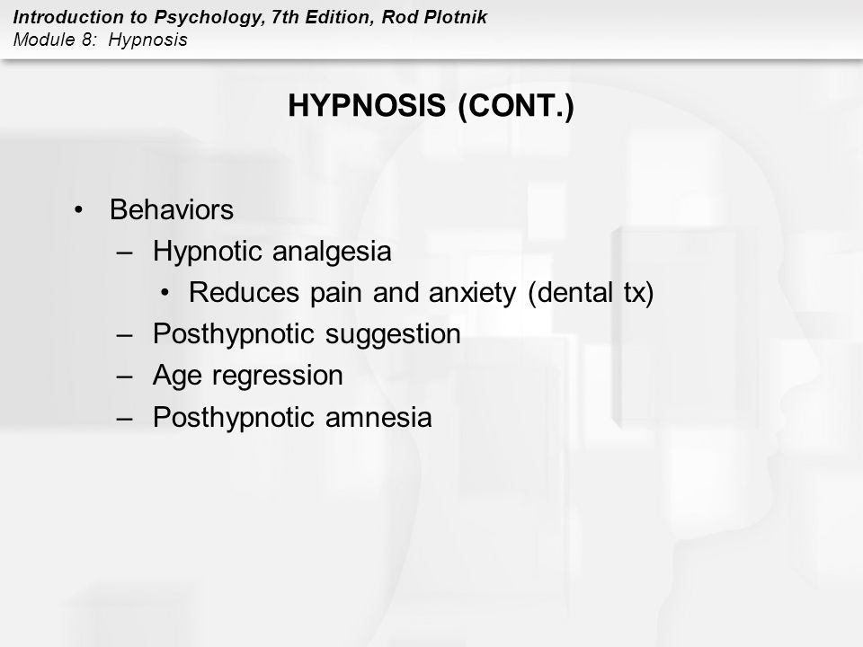 Introduction to Psychology, 7th Edition, Rod Plotnik Module 8: Hypnosis DRUGS: OVERVIEW Reasons for use –include obtaining pleasure, joy, and euphoria; meeting social expectations; giving in to peer pressure; dealing with or escaping stress, anxiety, and tension; avoiding pain; and achieving altered state of consciousness Psychoactive drugs –affect nervous system –may alter consciousness and awareness, influence how we sense and perceive things, and modify our moods, feelings, emotions, and thoughts
