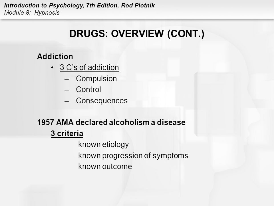 Introduction to Psychology, 7th Edition, Rod Plotnik Module 8: Hypnosis DRUGS: OVERVIEW (CONT.) Tolerance after a person uses a drug repeatedly over a period of time, the original dose of the drug no longer produces the desired effect so that a person must take increasingly larger doses of the drug to achieve the same behavioral effect Dependency refers to a change in the nervous system so that a person now needs to take the drug to prevent the occurrence of painful withdrawal symptoms Withdrawal symptoms painful physical and psychological symptoms that occur after a drug-dependent person stops using the drug