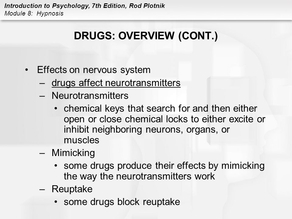Introduction to Psychology, 7th Edition, Rod Plotnik Module 8: Hypnosis DRUGS: OVERVIEW (CONT.) Effects on nervous system –some drugs directly activate the brain's reward/pleasure center –also activated when one eats food, has sex, and does other pleasurable activities