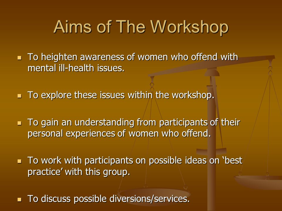 Aims of The Workshop To heighten awareness of women who offend with mental ill-health issues.
