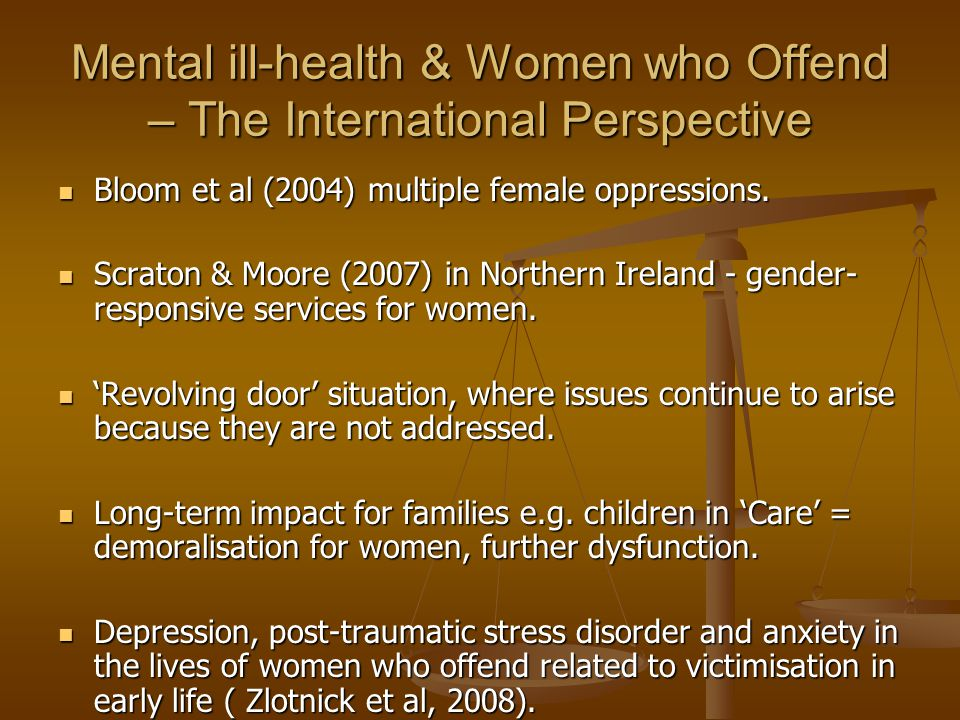 Mental ill-health & Women who Offend – The International Perspective Bloom et al (2004) multiple female oppressions.