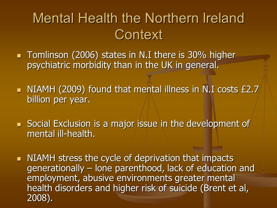 Mental Health the Northern Ireland Context Tomlinson (2006) states in N.I there is 30% higher psychiatric morbidity than in the UK in general.