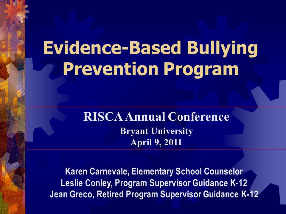 Evidence-Based Bullying Prevention Program RISCA Annual Conference Bryant University April 9, 2011 Karen Carnevale, Elementary School Counselor Leslie