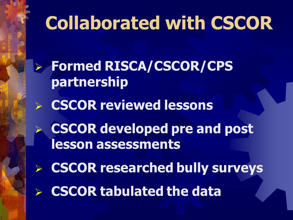 Collaborated with CSCOR  Formed RISCA/CSCOR/CPS partnership  CSCOR reviewed lessons  CSCOR developed pre and post lesson assessments  CSCOR researched bully surveys  CSCOR tabulated the data