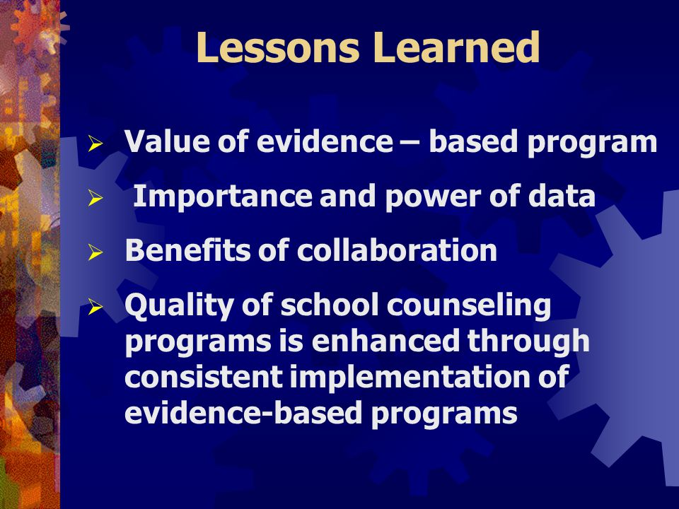 Lessons Learned  Value of evidence – based program  Importance and power of data  Benefits of collaboration  Quality of school counseling programs is enhanced through consistent implementation of evidence-based programs