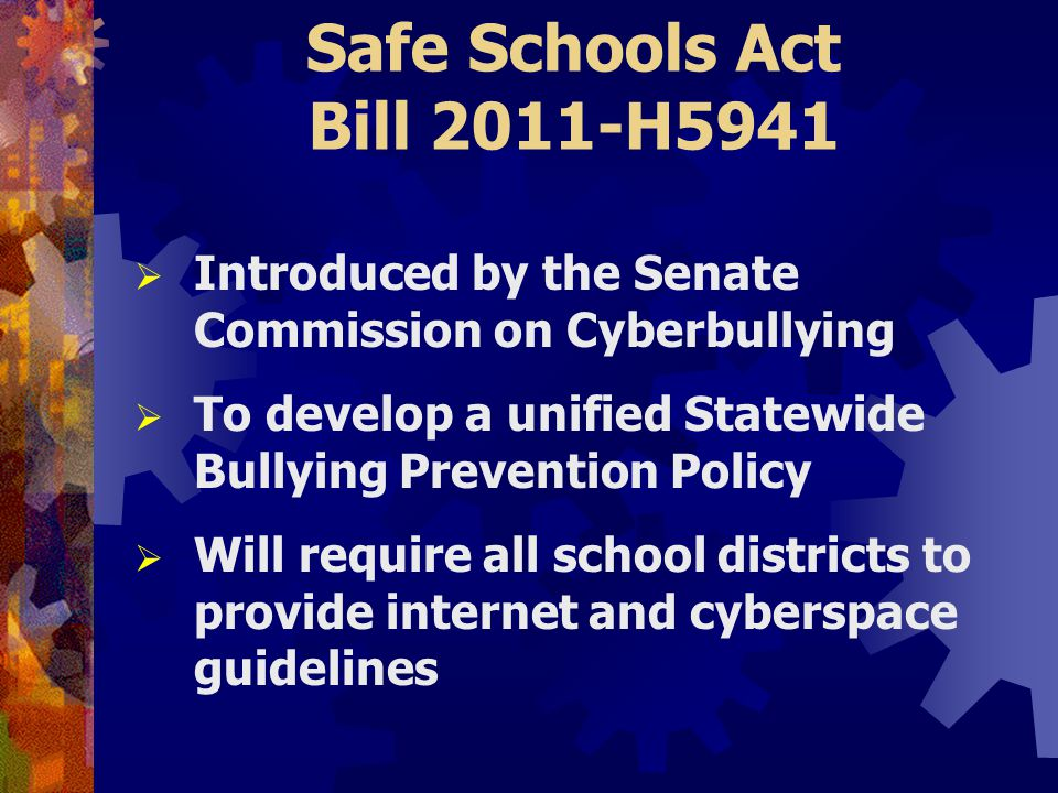 Safe Schools Act Bill 2011-H5941  Introduced by the Senate Commission on Cyberbullying  To develop a unified Statewide Bullying Prevention Policy  Will require all school districts to provide internet and cyberspace guidelines