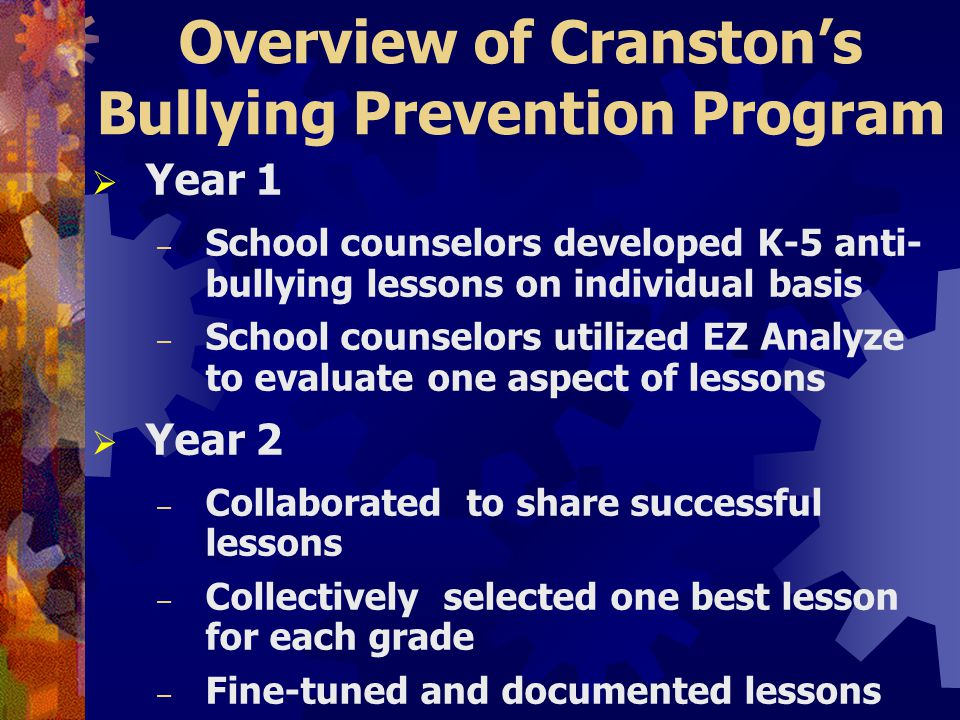 Overview of Cranston's Bullying Prevention Program  Year 1 – School counselors developed K-5 anti- bullying lessons on individual basis – School counselors utilized EZ Analyze to evaluate one aspect of lessons  Year 2 – Collaborated to share successful lessons – Collectively selected one best lesson for each grade – Fine-tuned and documented lessons