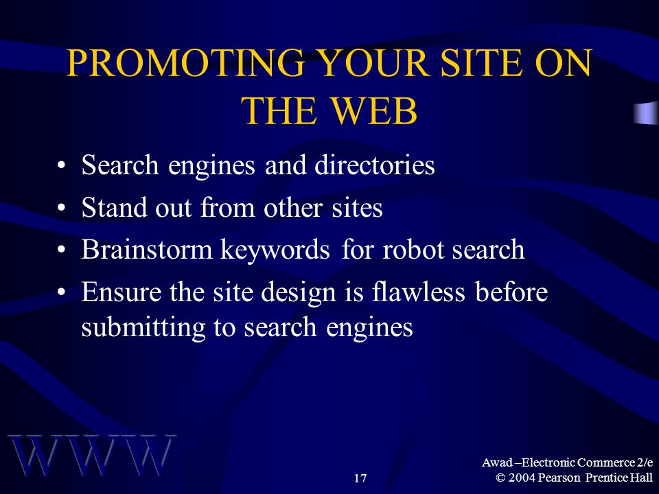 Awad –Electronic Commerce 2/e © 2004 Pearson Prentice Hall17 PROMOTING YOUR SITE ON THE WEB Search engines and directories Stand out from other sites Brainstorm keywords for robot search Ensure the site design is flawless before submitting to search engines