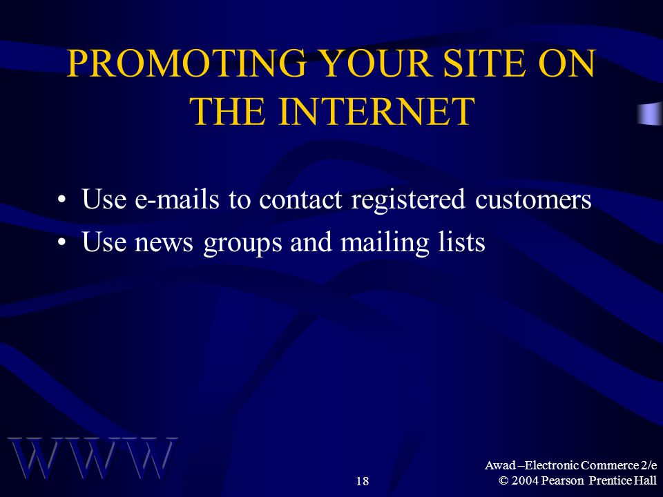 Awad –Electronic Commerce 2/e © 2004 Pearson Prentice Hall18 PROMOTING YOUR SITE ON THE INTERNET Use e-mails to contact registered customers Use news