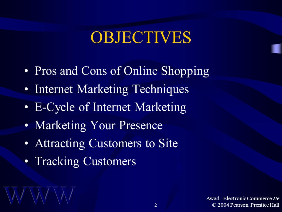 Awad –Electronic Commerce 2/e © 2004 Pearson Prentice Hall2 OBJECTIVES Pros and Cons of Online Shopping Internet Marketing Techniques E-Cycle of Internet Marketing Marketing Your Presence Attracting Customers to Site Tracking Customers