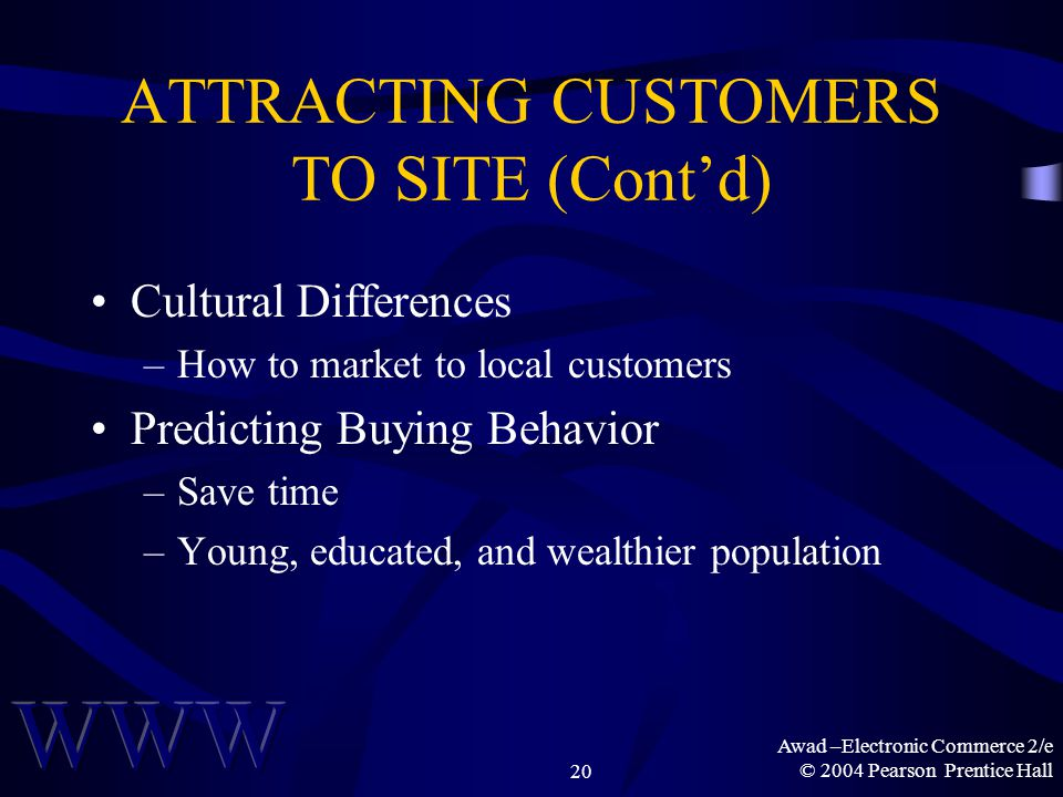 Awad –Electronic Commerce 2/e © 2004 Pearson Prentice Hall20 ATTRACTING CUSTOMERS TO SITE (Cont'd) Cultural Differences –How to market to local customers Predicting Buying Behavior –Save time –Young, educated, and wealthier population