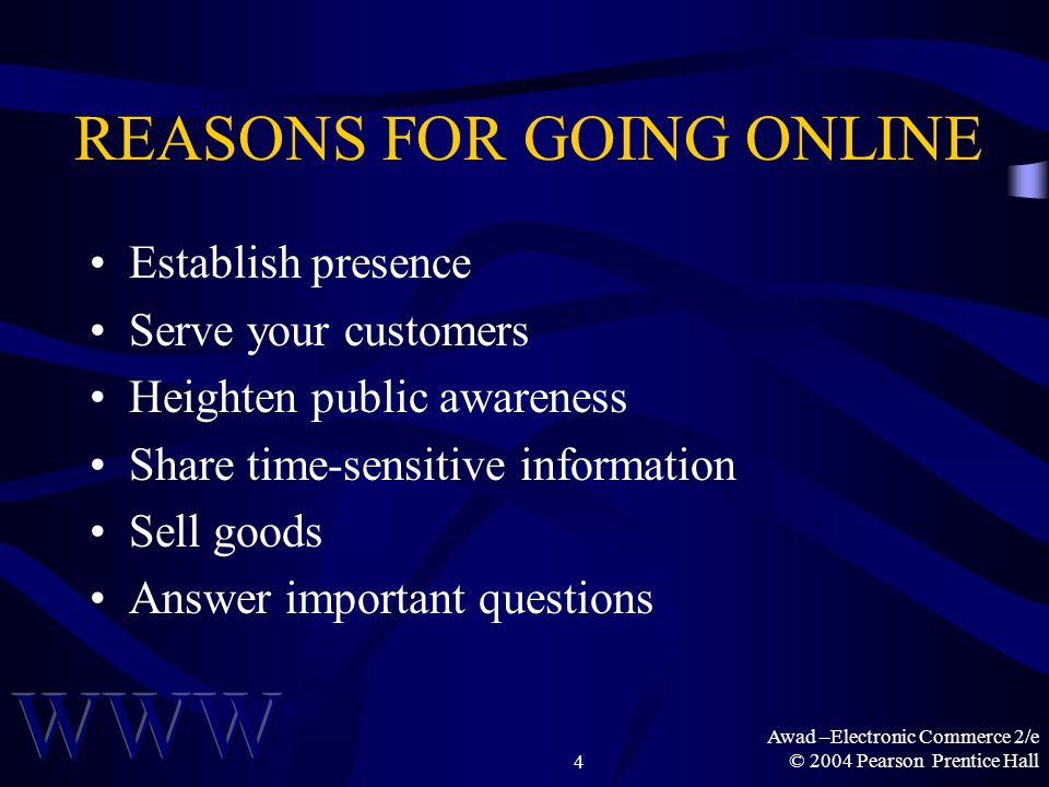 Awad –Electronic Commerce 2/e © 2004 Pearson Prentice Hall4 REASONS FOR GOING ONLINE Establish presence Serve your customers Heighten public awareness