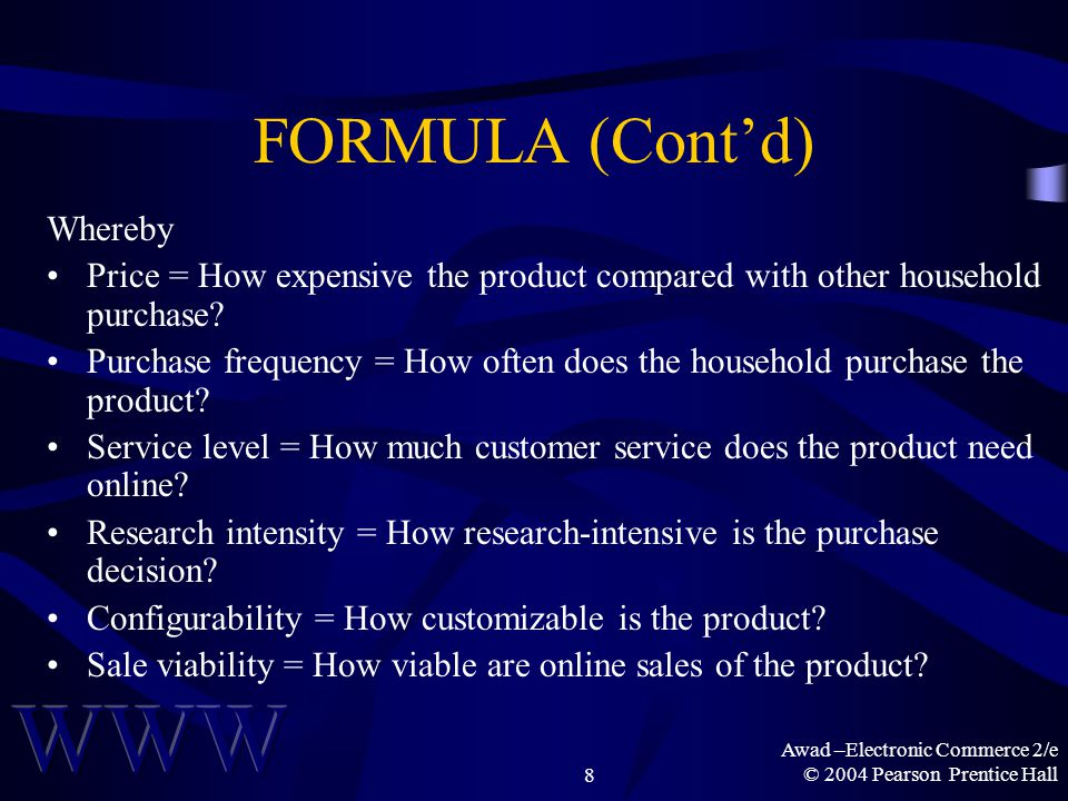 Awad –Electronic Commerce 2/e © 2004 Pearson Prentice Hall8 FORMULA (Cont'd) Whereby Price = How expensive the product compared with other household purchase.