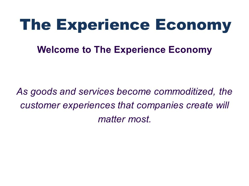 Welcome to The Experience Economy As goods and services become commoditized, the customer experiences that companies create will matter most.