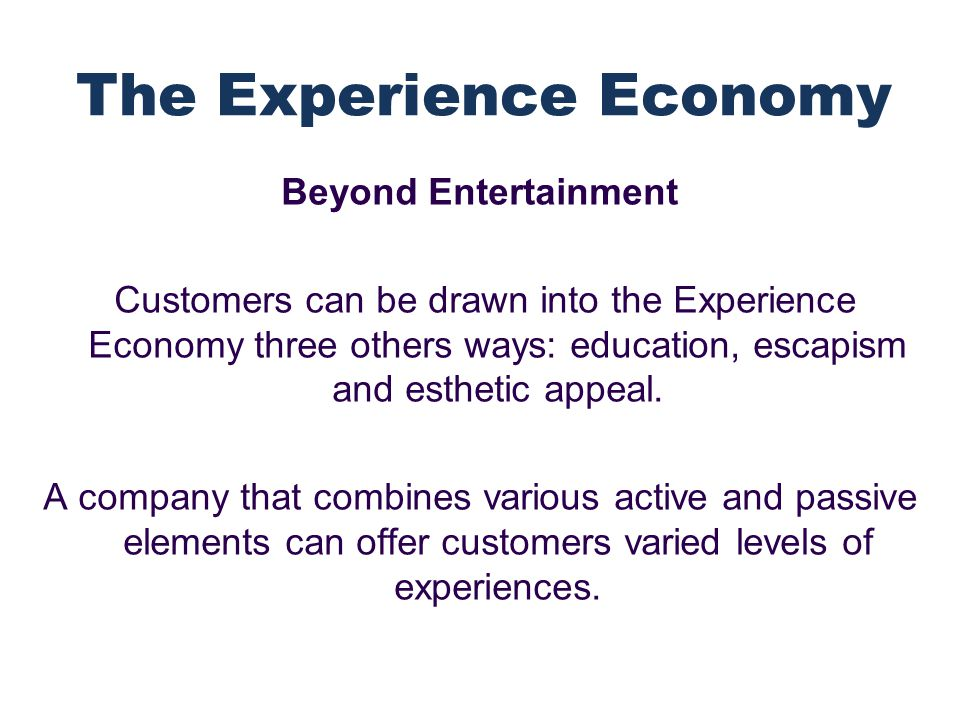 Beyond Entertainment Customers can be drawn into the Experience Economy three others ways: education, escapism and esthetic appeal.