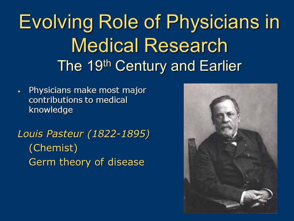 Evolving Role of Physicians in Medical Research The 19 th Century and Earlier Physicians make most major contributions to medical knowledge Physicians make most major contributions to medical knowledge Louis Pasteur (1822-1895) (Chemist) Germ theory of disease