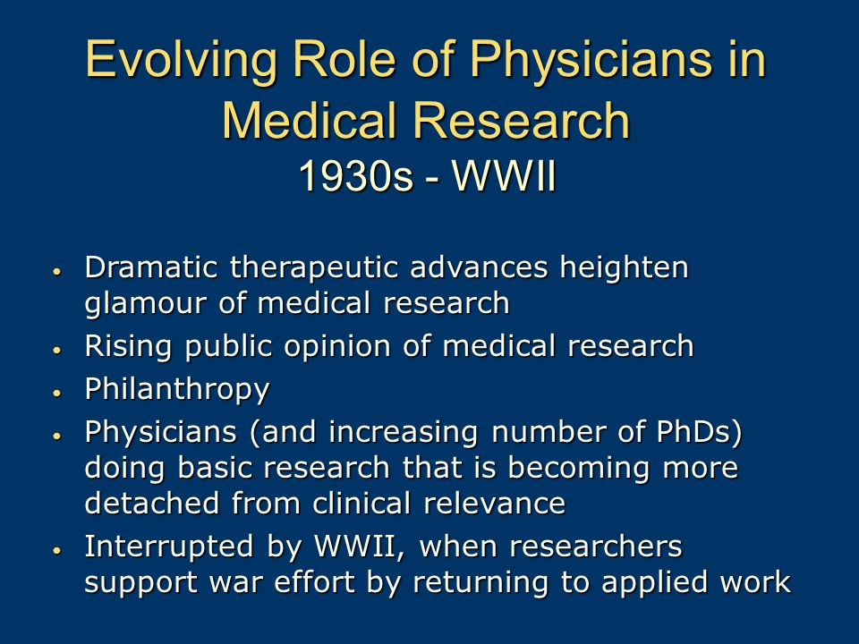 Evolving Role of Physicians in Medical Research 1930s - WWII Dramatic therapeutic advances heighten glamour of medical research Dramatic therapeutic advances heighten glamour of medical research Rising public opinion of medical research Rising public opinion of medical research Philanthropy Philanthropy Physicians (and increasing number of PhDs) doing basic research that is becoming more detached from clinical relevance Physicians (and increasing number of PhDs) doing basic research that is becoming more detached from clinical relevance Interrupted by WWII, when researchers support war effort by returning to applied work Interrupted by WWII, when researchers support war effort by returning to applied work