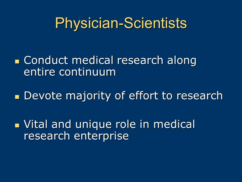 Physician-Scientists Conduct medical research along entire continuum Conduct medical research along entire continuum Devote majority of effort to research Devote majority of effort to research Vital and unique role in medical research enterprise Vital and unique role in medical research enterprise