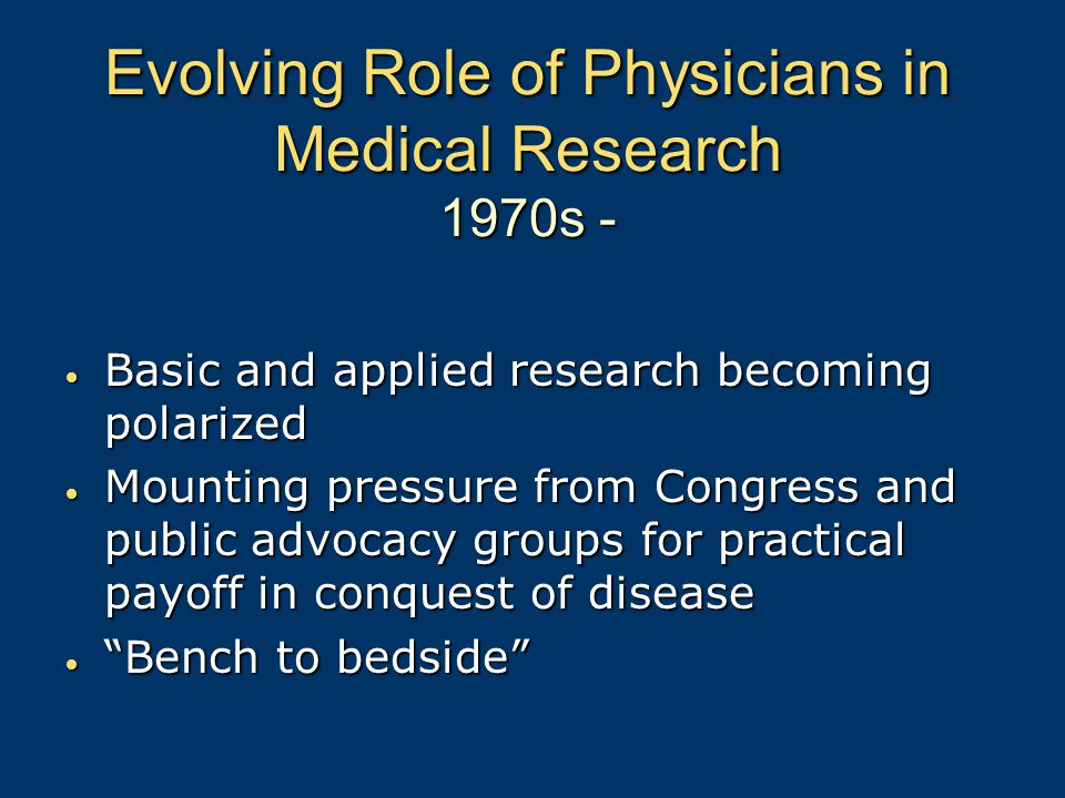 Evolving Role of Physicians in Medical Research 1970s - Basic and applied research becoming polarized Basic and applied research becoming polarized Mounting pressure from Congress and public advocacy groups for practical payoff in conquest of disease Mounting pressure from Congress and public advocacy groups for practical payoff in conquest of disease Bench to bedside Bench to bedside