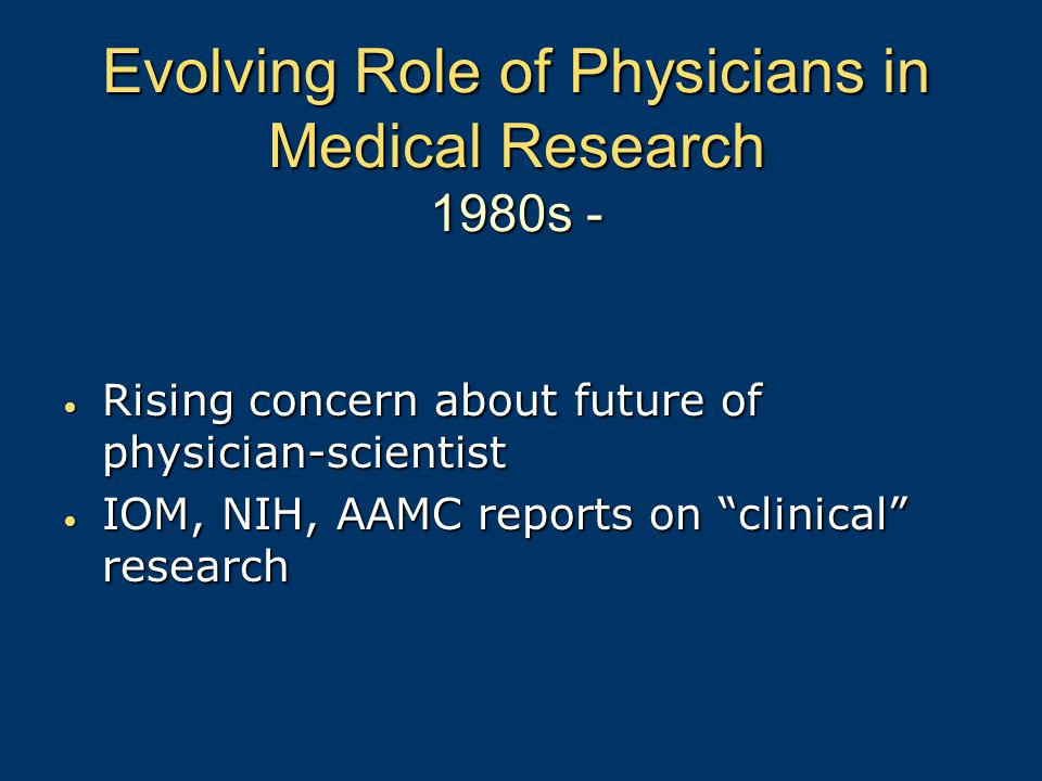 Evolving Role of Physicians in Medical Research 1980s - Rising concern about future of physician-scientist Rising concern about future of physician-scientist IOM, NIH, AAMC reports on clinical research IOM, NIH, AAMC reports on clinical research