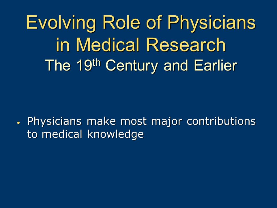 Evolving Role of Physicians in Medical Research The 19 th Century and Earlier Physicians make most major contributions to medical knowledge Physicians make most major contributions to medical knowledge
