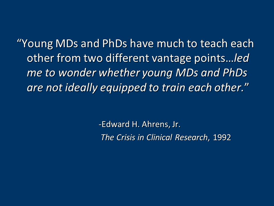 Young MDs and PhDs have much to teach each other from two different vantage points…led me to wonder whether young MDs and PhDs are not ideally equipped to train each other. -Edward H.