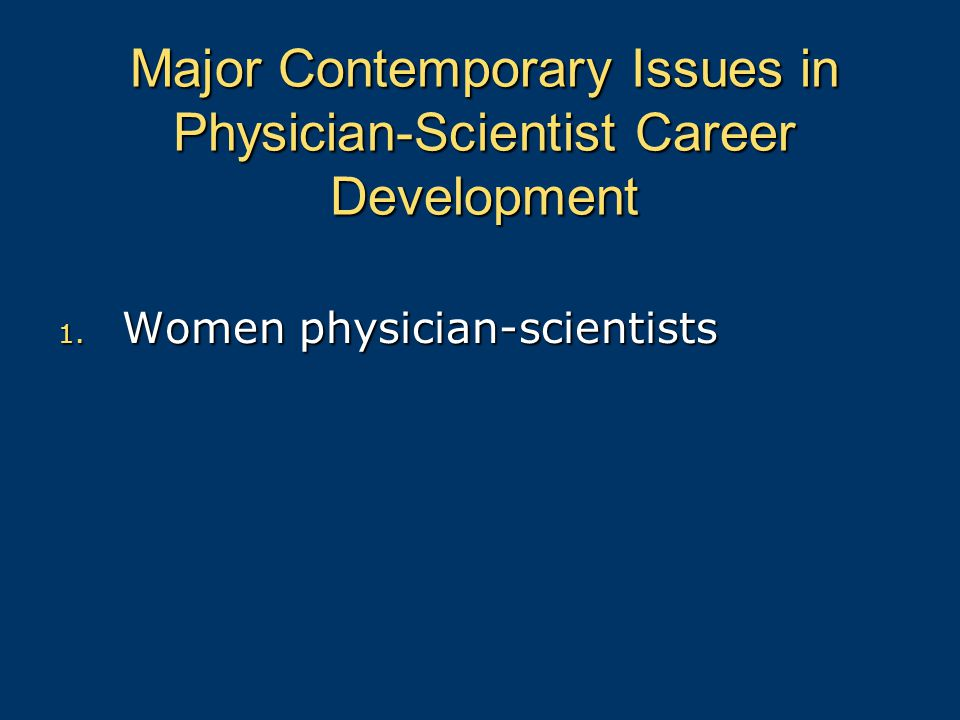 Major Contemporary Issues in Physician-Scientist Career Development 1. Women physician-scientists