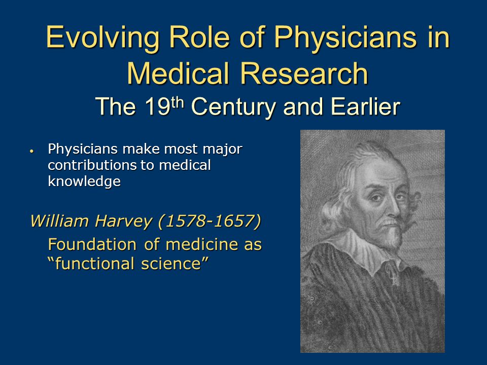 Evolving Role of Physicians in Medical Research The 19 th Century and Earlier Physicians make most major contributions to medical knowledge Physicians make most major contributions to medical knowledge William Harvey (1578-1657) Foundation of medicine as functional science