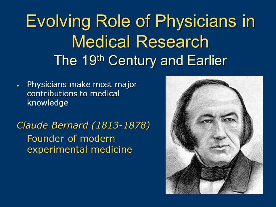 Evolving Role of Physicians in Medical Research The 19 th Century and Earlier Physicians make most major contributions to medical knowledge Physicians make most major contributions to medical knowledge Claude Bernard (1813-1878) Founder of modern experimental medicine