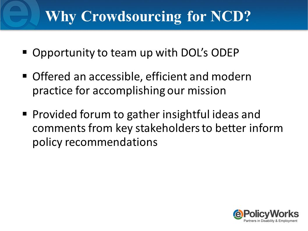  Opportunity to team up with DOL's ODEP  Offered an accessible, efficient and modern practice for accomplishing our mission  Provided forum to gather insightful ideas and comments from key stakeholders to better inform policy recommendations Why Crowdsourcing for NCD