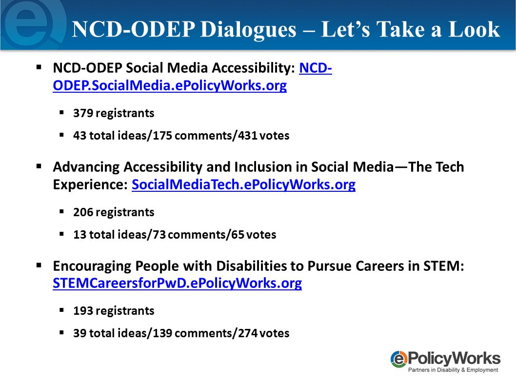 NCD-ODEP Dialogues – Let's Take a Look  NCD-ODEP Social Media Accessibility: NCD- ODEP.SocialMedia.ePolicyWorks.orgNCD- ODEP.SocialMedia.ePolicyWorks.org  379 registrants  43 total ideas/175 comments/431 votes  Advancing Accessibility and Inclusion in Social Media—The Tech Experience: SocialMediaTech.ePolicyWorks.orgSocialMediaTech.ePolicyWorks.org  206 registrants  13 total ideas/73 comments/65 votes  Encouraging People with Disabilities to Pursue Careers in STEM: STEMCareersforPwD.ePolicyWorks.org STEMCareersforPwD.ePolicyWorks.org  193 registrants  39 total ideas/139 comments/274 votes