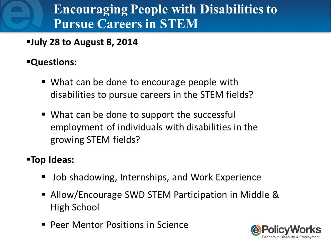  July 28 to August 8, 2014  Questions:  What can be done to encourage people with disabilities to pursue careers in the STEM fields.