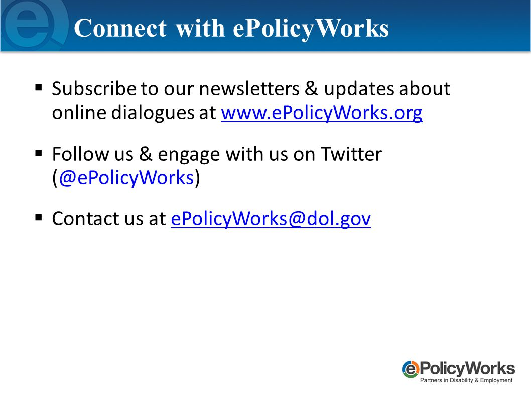  Subscribe to our newsletters & updates about online dialogues at www.ePolicyWorks.orgwww.ePolicyWorks.org  Follow us & engage with us on Twitter (@ePolicyWorks)  Contact us at ePolicyWorks@dol.govePolicyWorks@dol.gov Connect with ePolicyWorks