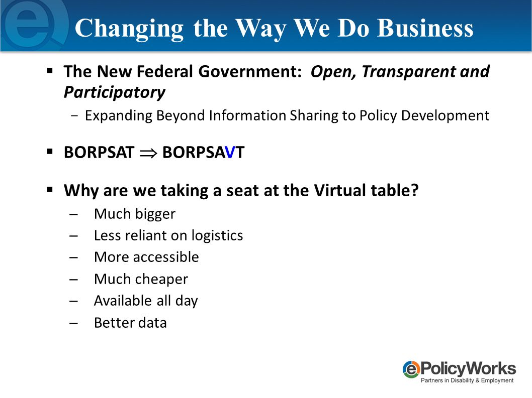 Changing the Way We Do Business  The New Federal Government: Open, Transparent and Participatory ­ Expanding Beyond Information Sharing to Policy Development  BORPSAT  BORPSAVT  Why are we taking a seat at the Virtual table.