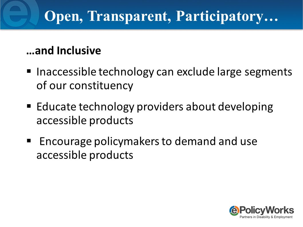 Open, Transparent, Participatory… …and Inclusive  Inaccessible technology can exclude large segments of our constituency  Educate technology providers about developing accessible products  Encourage policymakers to demand and use accessible products