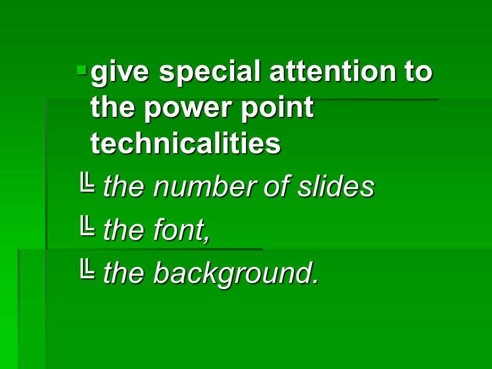  give special attention to the power point technicalities ╚ the number of slides ╚ the font, ╚ the background.