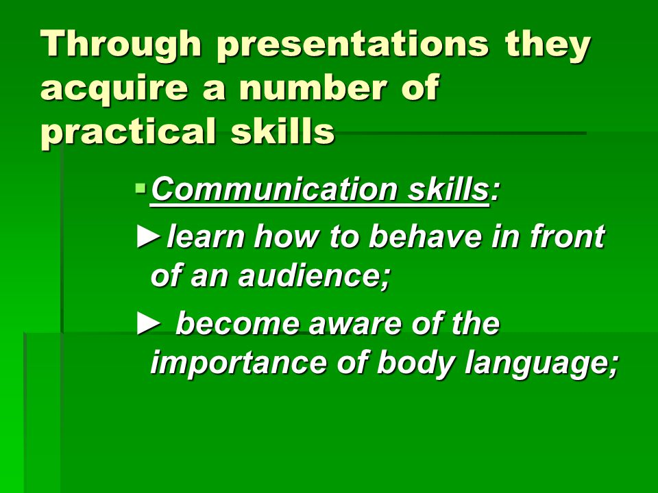 Through presentations they acquire a number of practical skills  Communication skills: ►learn how to behave in front of an audience; ► become aware of the importance of body language;