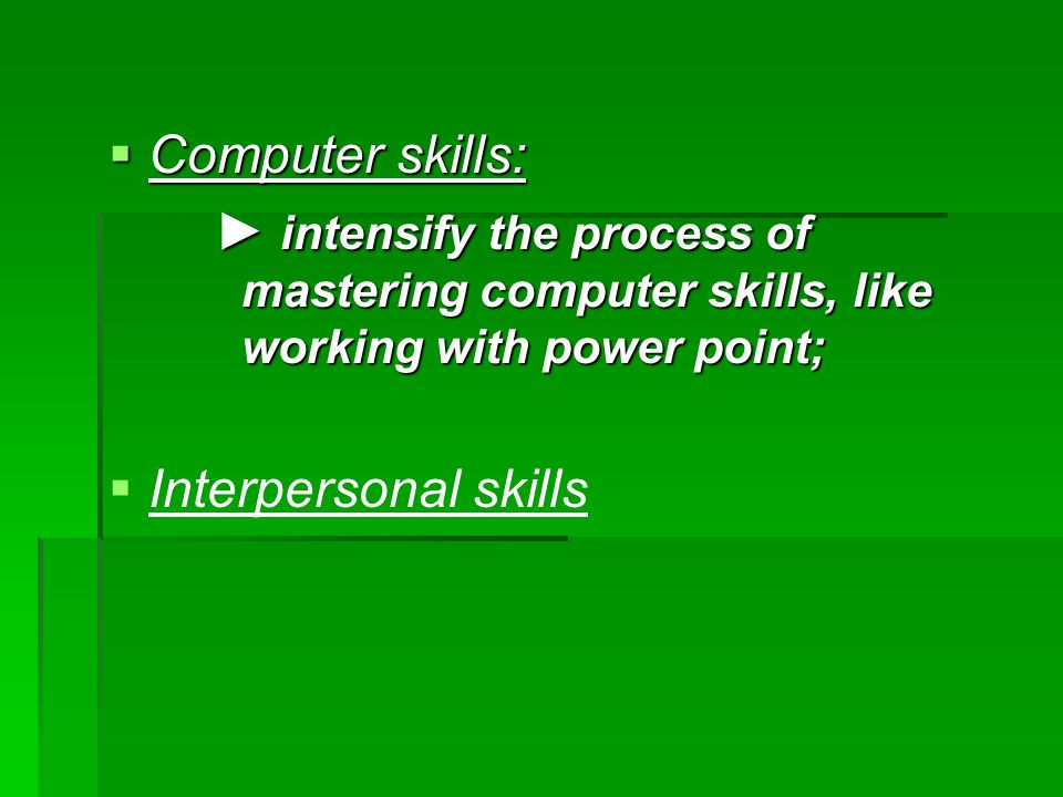  Computer skills: ► intensify the process of mastering computer skills, like working with power point;   Interpersonal skills
