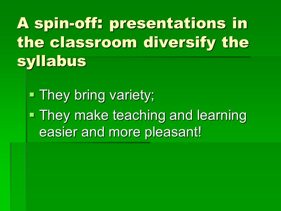 A spin-off : presentations in the classroom diversify the syllabus  They bring variety;  They make teaching and learning easier and more pleasant!