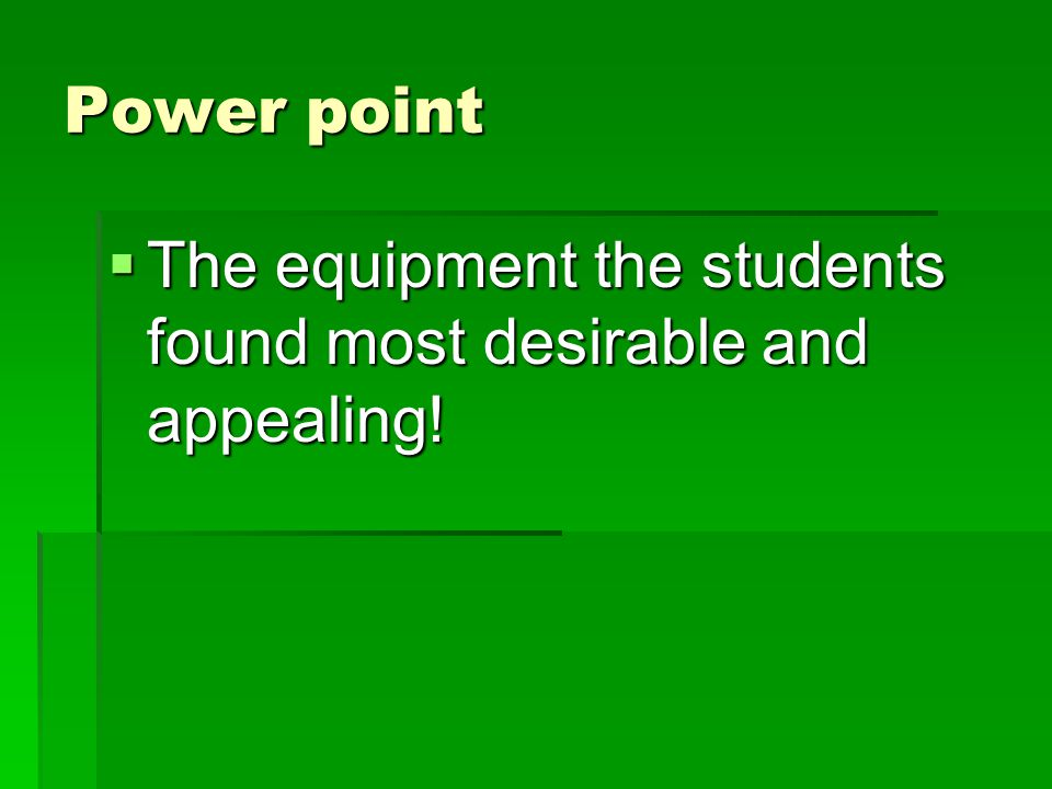 Power point  The equipment the students found most desirable and appealing!