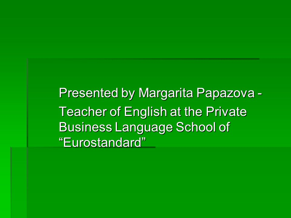 Presented by Margarita Papazova - Teacher of English at the Private Business Language School of Eurostandard