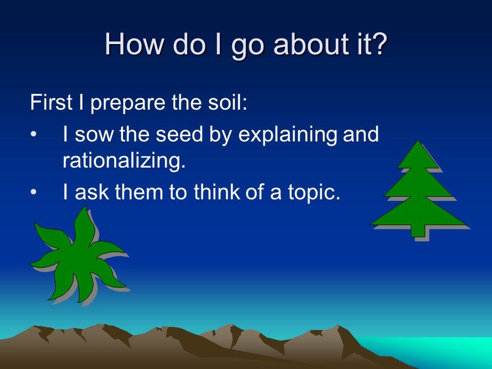 How do I go about it. First I prepare the soil: I sow the seed by explaining and rationalizing.