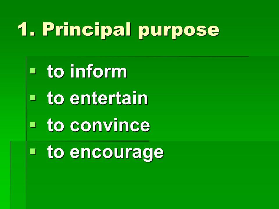 1. Principal purpose  to inform  to entertain  to convince  to encourage