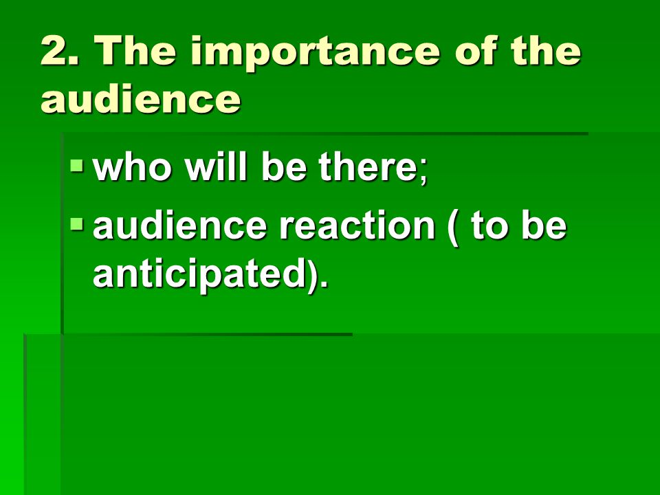 2. The importance of the audience  who will be there;  audience reaction ( to be anticipated ).