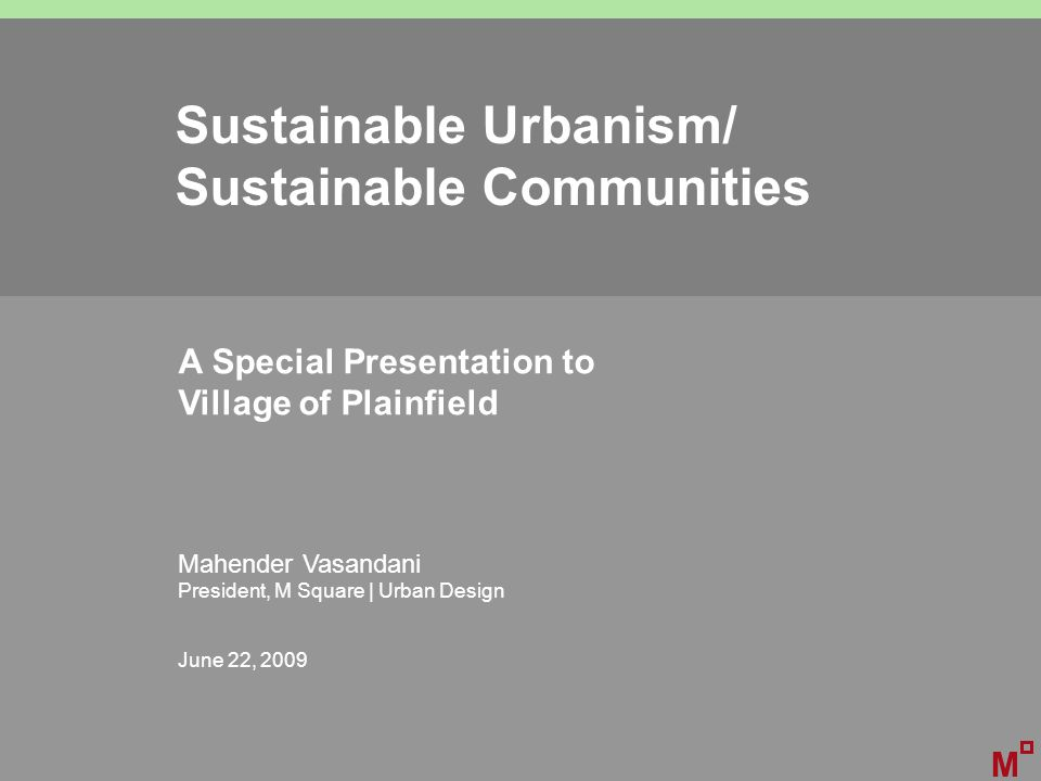 Sustainable Urbanism/ Sustainable Communities A Special Presentation to Village of Plainfield Mahender Vasandani President, M Square | Urban Design June 22, 2009 M