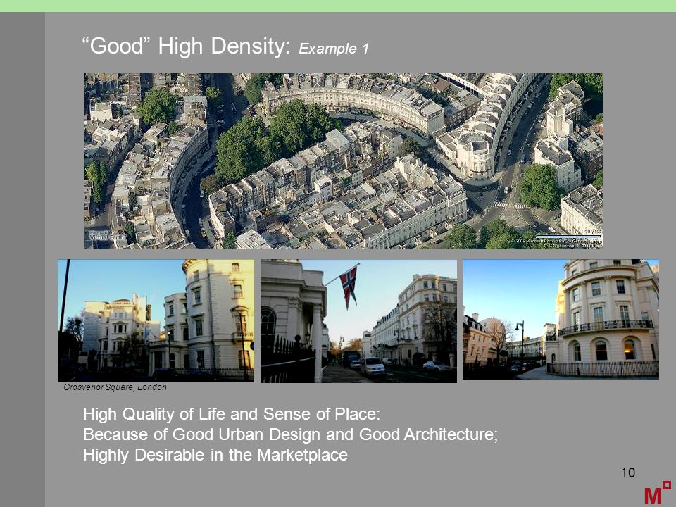 10 M Good High Density: Example 1 High Quality of Life and Sense of Place: Because of Good Urban Design and Good Architecture; Highly Desirable in the Marketplace Grosvenor Square, London