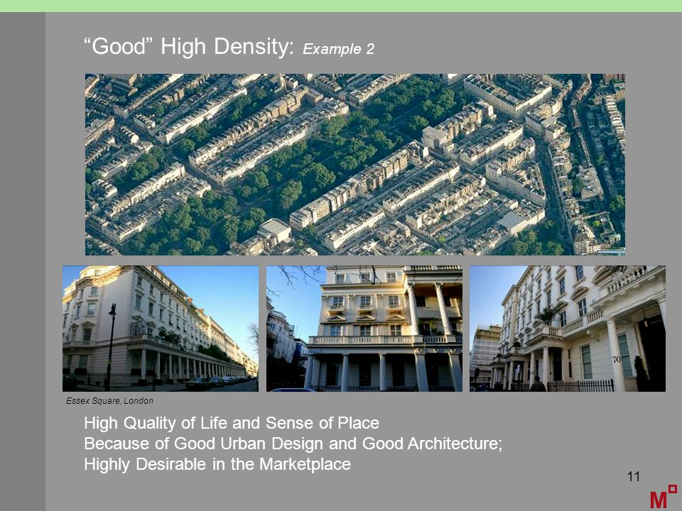 11 M Good High Density: Example 2 High Quality of Life and Sense of Place Because of Good Urban Design and Good Architecture; Highly Desirable in the Marketplace Essex Square, London