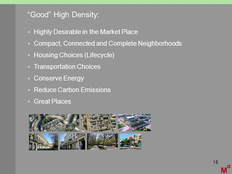 15 M Good High Density:  Highly Desirable in the Market Place  Compact, Connected and Complete Neighborhoods  Housing Choices (Lifecycle)  Transportation Choices  Conserve Energy  Reduce Carbon Emissions  Great Places