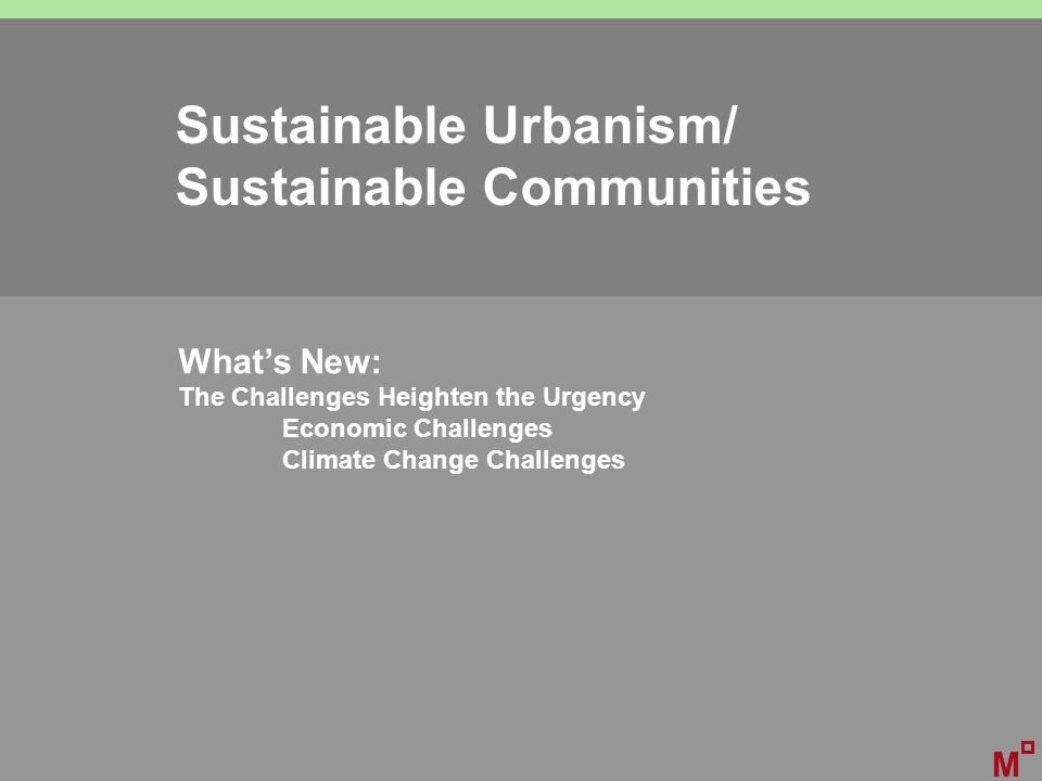 Sustainable Urbanism/ Sustainable Communities What's New: The Challenges Heighten the Urgency Economic Challenges Climate Change Challenges M
